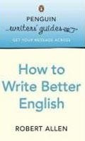 Penguin Writers' Guides: How to Write Better English (Allen, R.)